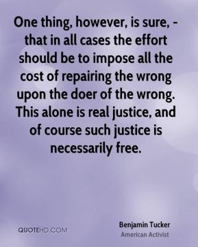 One thing, however, is sure, - that in all cases the effort should be to impose all the cost of repairing the wrong upon the doer of the wrong. This alone is real justice, and of course such justice is necessarily free.
