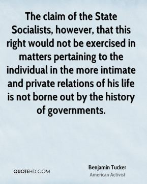 Benjamin Tucker - The claim of the State Socialists, however, that this right would not be exercised in matters pertaining to the individual in the more intimate and private relations of his life is not borne out by the history of governments.