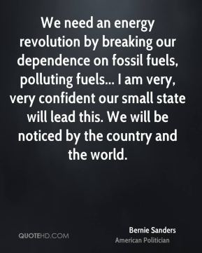 Bernie Sanders - We need an energy revolution by breaking our dependence on fossil fuels, polluting fuels... I am very, very confident our small state will lead this. We will be noticed by the country and the world.