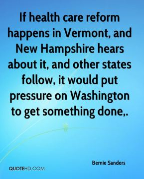 If health care reform happens in Vermont, and New Hampshire hears about it, and other states follow, it would put pressure on Washington to get something done.