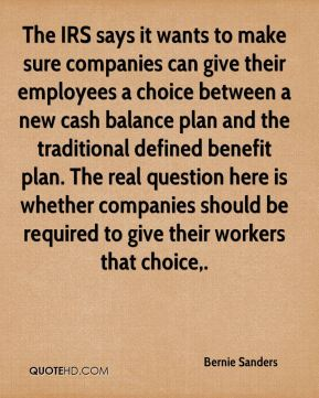 The IRS says it wants to make sure companies can give their employees a choice between a new cash balance plan and the traditional defined benefit plan. The real question here is whether companies should be required to give their workers that choice.