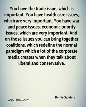 You have the trade issue, which is important. You have health care issues, which are very important. You have war and peace issues, economic priority issues, which are very important. And on those issues you can bring together coalitions, which redefine the normal paradigm which a lot of the corporate media creates when they talk about liberal and conservative.