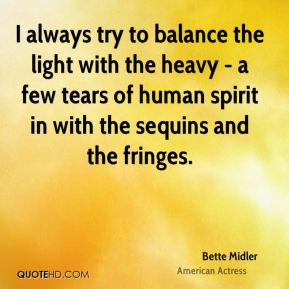 I always try to balance the light with the heavy - a few tears of human spirit in with the sequins and the fringes.