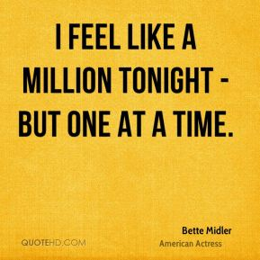 I feel like a million tonight - but one at a time.