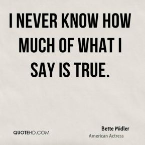 Bette Midler - I never know how much of what I say is true.