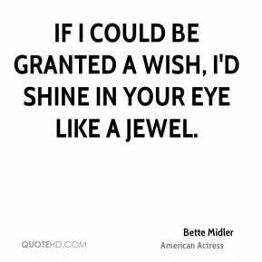 If I could be granted a wish, I'd shine in your eye like a jewel.