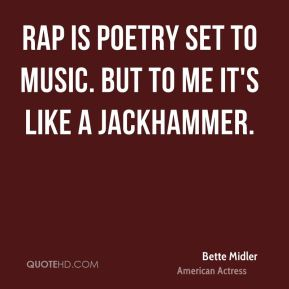 Bette Midler - Rap is poetry set to music. But to me it's like a jackhammer.