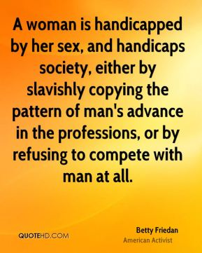 A woman is handicapped by her sex, and handicaps society, either by slavishly copying the pattern of man's advance in the professions, or by refusing to compete with man at all.