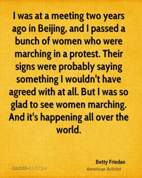 Betty Friedan - I was at a meeting two years ago in Beijing, and I passed a bunch of women who were marching in a protest. Their signs were probably saying something I wouldn't have agreed with at all. But I was so glad to see women marching. And it's happening all over the world.