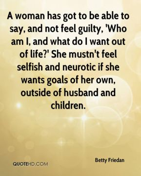 A woman has got to be able to say, and not feel guilty, 'Who am I, and what do I want out of life?' She mustn't feel selfish and neurotic if she wants goals of her own, outside of husband and children.