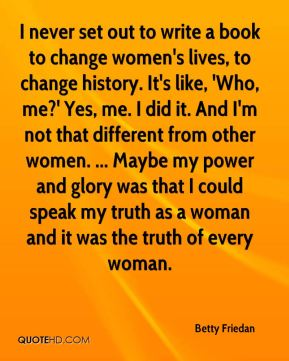 Betty Friedan - I never set out to write a book to change women's lives, to change history. It's like, 'Who, me?' Yes, me. I did it. And I'm not that different from other women. ... Maybe my power and glory was that I could speak my truth as a woman and it was the truth of every woman.