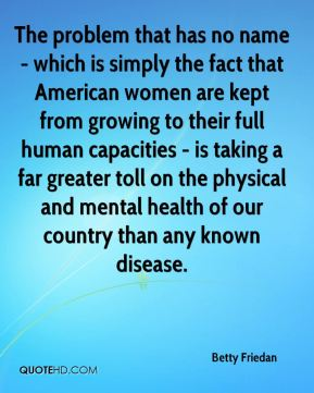 Betty Friedan - The problem that has no name - which is simply the fact that American women are kept from growing to their full human capacities - is taking a far greater toll on the physical and mental health of our country than any known disease.