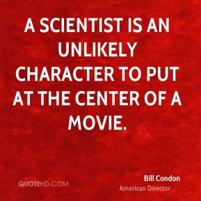 Bill Condon - A scientist is an unlikely character to put at the center of a movie.