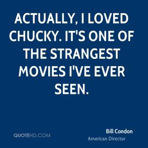 Actually, I loved Chucky. It's one of the strangest movies I've ever seen.