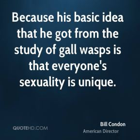 Bill Condon - Because his basic idea that he got from the study of gall wasps is that everyone's sexuality is unique.