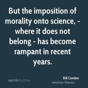 But the imposition of morality onto science, - where it does not belong - has become rampant in recent years.