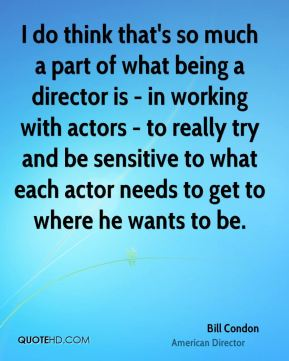 I do think that's so much a part of what being a director is - in working with actors - to really try and be sensitive to what each actor needs to get to where he wants to be.