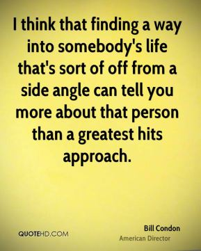 I think that finding a way into somebody's life that's sort of off from a side angle can tell you more about that person than a greatest hits approach.