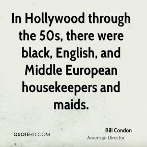 Bill Condon - In Hollywood through the 50s, there were black, English, and Middle European housekeepers and maids.