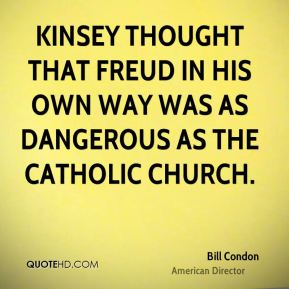 Kinsey thought that Freud in his own way was as dangerous as the Catholic Church.