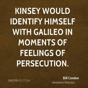 Bill Condon - Kinsey would identify himself with Galileo in moments of feelings of persecution.