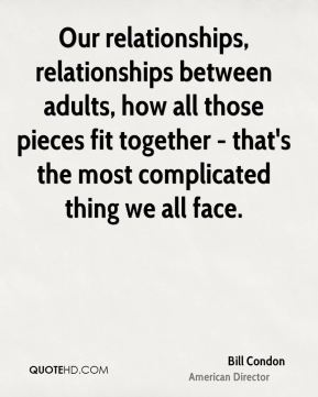 Our relationships, relationships between adults, how all those pieces fit together - that's the most complicated thing we all face.