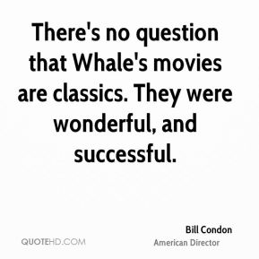 Bill Condon - There's no question that Whale's movies are classics. They were wonderful, and successful.