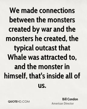 Bill Condon - We made connections between the monsters created by war and the monsters he created, the typical outcast that Whale was attracted to, and the monster in himself, that's inside all of us.
