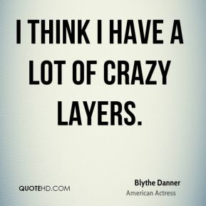 I think I have a lot of crazy layers.