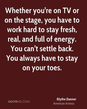Whether you're on TV or on the stage, you have to work hard to stay fresh, real, and full of energy. You can't settle back. You always have to stay on your toes.