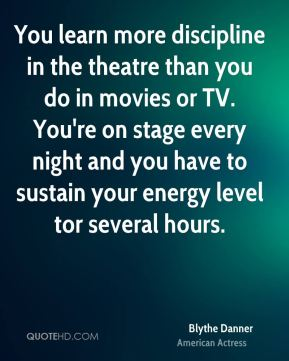 You learn more discipline in the theatre than you do in movies or TV. You're on stage every night and you have to sustain your energy level tor several hours.