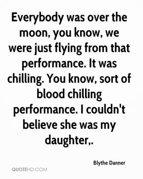 Everybody was over the moon, you know, we were just flying from that performance. It was chilling. You know, sort of blood chilling performance. I couldn't believe she was my daughter.