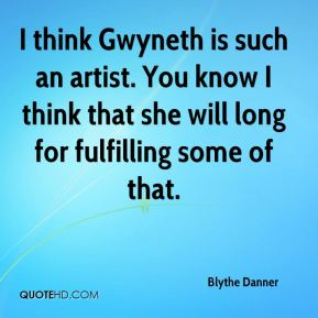 I think Gwyneth is such an artist. You know I think that she will long for fulfilling some of that.