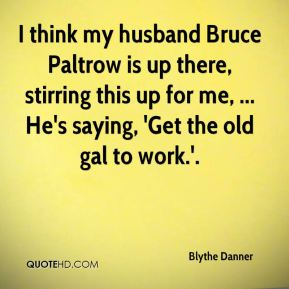 Blythe Danner - I think my husband Bruce Paltrow is up there, stirring this up for me, ... He's saying, 'Get the old gal to work.'.