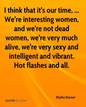 Blythe Danner - I think that it's our time, ... We're interesting women, and we're not dead women, we're very much alive, we're very sexy and intelligent and vibrant. Hot flashes and all.