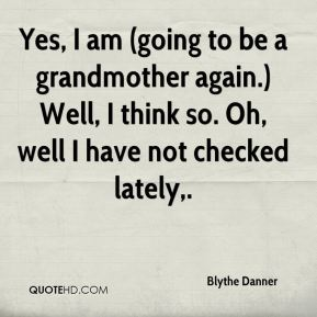 Yes, I am (going to be a grandmother again.) Well, I think so. Oh, well I have not checked lately.
