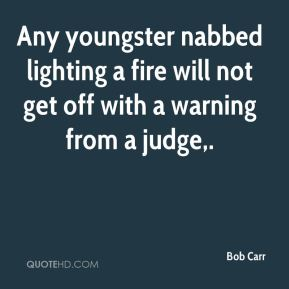 Bob Carr - Any youngster nabbed lighting a fire will not get off with a warning from a judge.