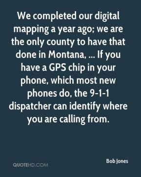 Bob Jones - We completed our digital mapping a year ago; we are the only county to have that done in Montana, ... If you have a GPS chip in your phone, which most new phones do, the 9-1-1 dispatcher can identify where you are calling from.