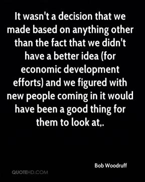 It wasn't a decision that we made based on anything other than the fact that we didn't have a better idea (for economic development efforts) and we figured with new people coming in it would have been a good thing for them to look at.