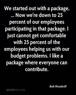 We started out with a package, ... Now we're down to 25 percent of our employees participating in that package. I just cannot get comfortable with 25 percent of the employees helping us with our budget problems. I like a package where everyone can contribute.