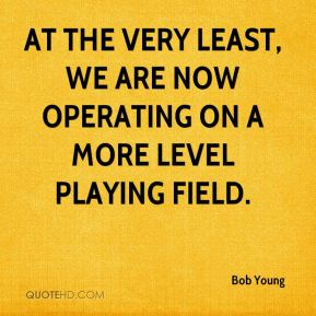 Bob Young - At the very least, we are now operating on a more level playing field.