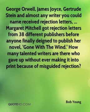 Bob Young - George Orwell, James Joyce, Gertrude Stein and almost any writer you could name received rejection letters, ... Margaret Mitchell got rejection letters from 38 different publishers before anyone finally deigned to publish her novel, 'Gone With The Wind.' How many talented writers are there who gave up without ever making it into print because of misguided rejection?