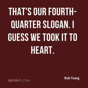 Bob Young - That's our fourth-quarter slogan. I guess we took it to heart.