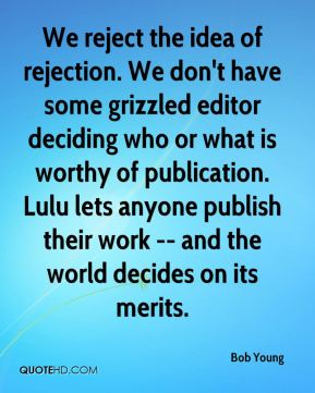 Bob Young - We reject the idea of rejection. We don't have some grizzled editor deciding who or what is worthy of publication. Lulu lets anyone publish their work -- and the world decides on its merits.