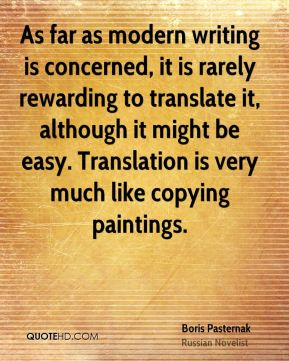 Boris Pasternak - As far as modern writing is concerned, it is rarely rewarding to translate it, although it might be easy. Translation is very much like copying paintings.
