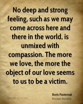 No deep and strong feeling, such as we may come across here and there in the world, is unmixed with compassion. The more we love, the more the object of our love seems to us to be a victim.