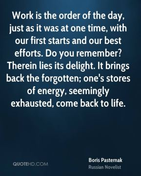 Work is the order of the day, just as it was at one time, with our first starts and our best efforts. Do you remember? Therein lies its delight. It brings back the forgotten; one's stores of energy, seemingly exhausted, come back to life.