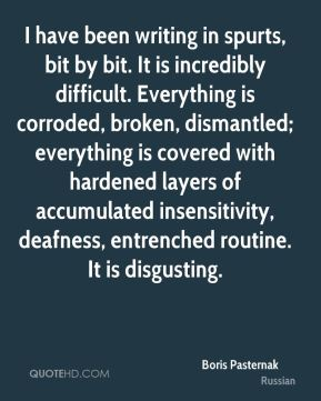 Boris Pasternak - I have been writing in spurts, bit by bit. It is incredibly difficult. Everything is corroded, broken, dismantled; everything is covered with hardened layers of accumulated insensitivity, deafness, entrenched routine. It is disgusting.
