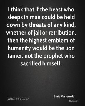 Boris Pasternak - I think that if the beast who sleeps in man could be held down by threats of any kind, whether of jail or retribution, then the highest emblem of humanity would be the lion tamer, not the prophet who sacrified himself.