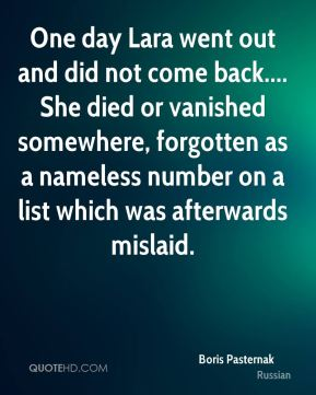 Boris Pasternak - One day Lara went out and did not come back.... She died or vanished somewhere, forgotten as a nameless number on a list which was afterwards mislaid.